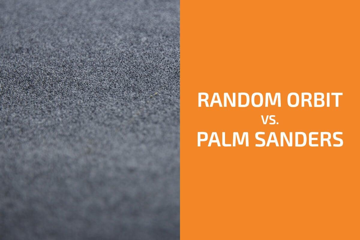Random Orbit Sanders vs. Palm Sanders: What Are the Differences?